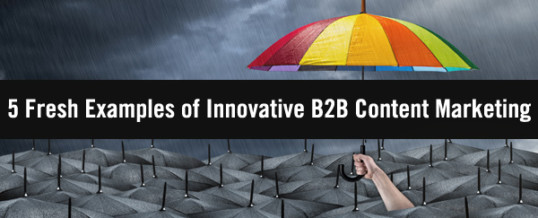 five Contemporary Examples of Cutting edge B2B Content material Advertising
