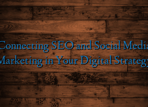 Connecting SEO and Social Media Marketing in Your Digital Strategy