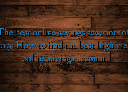 The best online savings accounts of 2019: How to find the best high yield online savings account